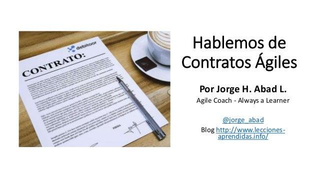 Hablemos de Contratos Ágiles Por Jorge H. Abad L. Agile Coach - Always a Learner @jorge_abad Blog http://www.lecciones- ap...