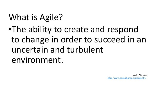 What is Agile? •The ability to create and respond to change in order to succeed in an uncertain and turbulent environment....