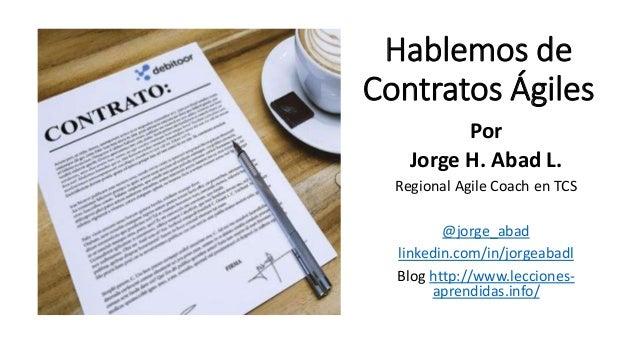 Hablemos de Contratos Ágiles Por Jorge H. Abad L. Regional Agile Coach en TCS @jorge_abad linkedin.com/in/jorgeabadl Blog ...
