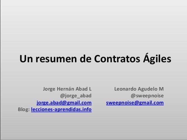 Un resumen de Contratos Ágiles Jorge Hernán Abad L @jorge_abad jorge.abad@gmail.com Blog: lecciones-aprendidas.info Leonar...