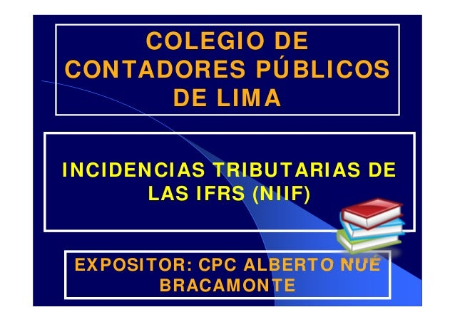 COLEGIO DE CONTADORES PÚBLICOS DE LIMA INCIDENCIAS TRIBUTARIAS DE LAS IFRS (NIIF) EXPOSITOR: CPC ALBERTO NUÉ BRACAMONTE