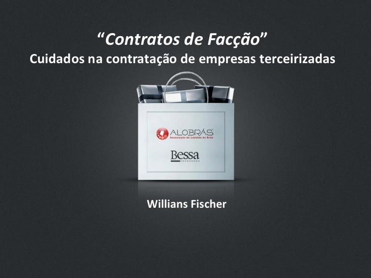 """""""Contratos de Facção""""Cuidados na contratação de empresas terceirizadas                  Willians Fischer"""