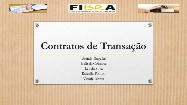 Contratos de Transação Brenda Engelke Helíssia Coimbra Letícia Silva Rafaella Pombo Vitória Abreu