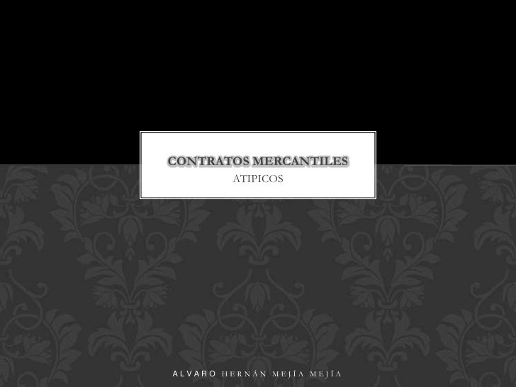ATIPICOS<br />CONTRATOS MERCANTILES<br />Alvaro Hernán Mejía Mejía<br />