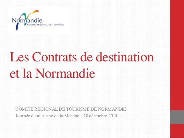 Les Contrats de destination et la Normandie COMITE REGIONAL DE TOURISME DE NORMANDIE Journée du tourisme de la Manche – 18...