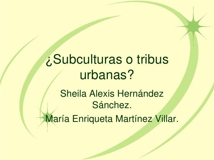 ¿Subculturas o tribus urbanas?<br />Sheila Alexis Hernández Sánchez.<br />María Enriqueta Martínez Villar. <br />