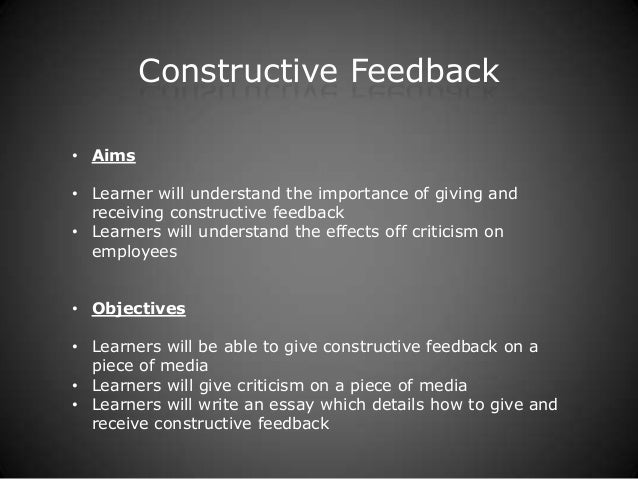 Constructive Feedback• Aims• Learner will understand the importance of giving and  receiving constructive feedback• Learne...