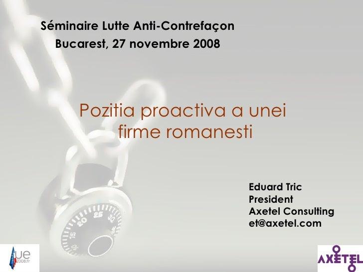 Séminaire Lutte Anti-Contrefaçon Bucarest, 27 novembre 2008 Pozitia proactiva a unei  firme romanesti Eduard Tric Presiden...