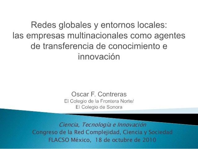 Ciencia, Tecnología e Innovación Congreso de la Red Complejidad, Ciencia y Sociedad FLACSO México, 18 de octubre de 2010