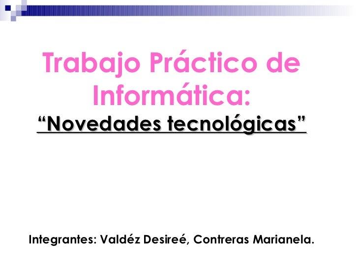 """Trabajo Práctico de      Informática: """"Novedades tecnológicas""""Integrantes: Valdéz Desireé, Contreras Marianela."""