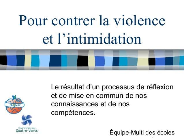 Pour contrer la violence et l'intimidation Le résultat d'un processus de réflexion et de mise en commun de nos connaissanc...