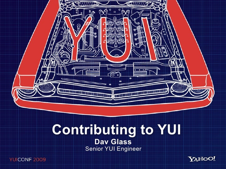 Contributing to YUI        Dav Glass     Senior YUI Engineer