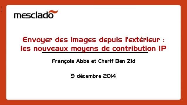 Pres1401  Envoyer des images depuis l'extérieur : les nouveaux moyens de contribution IP  François Abbe et Cherif Ben Zid ...