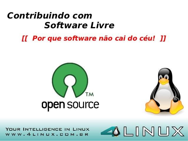 Contribuindo com       Software Livre  [[ Por que software não cai do céu! ]]