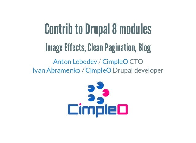 Contrib to Drupal 8 modules Image Effects, Clean Pagination, Blog / CTO / Drupal developer Anton Lebedev CimpleO Ivan Abra...