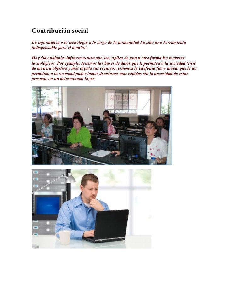 Contribución socialLa informática o la tecnología a lo largo de la humanidad ha sido una herramientaindispensable para el ...
