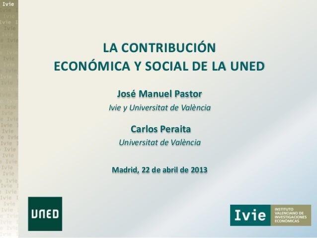 LA CONTRIBUCIÓNECONÓMICA Y SOCIAL DE LA UNEDJosé Manuel PastorIvie y Universitat de ValènciaCarlos PeraitaUniversitat de V...