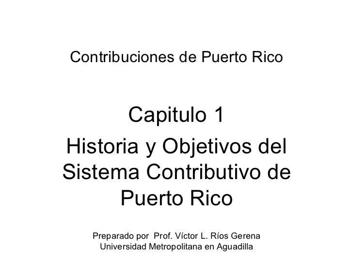 Contribuciones de Puerto Rico Capitulo 1 Historia y Objetivos del Sistema Contributivo de Puerto Rico Preparado por  Prof....