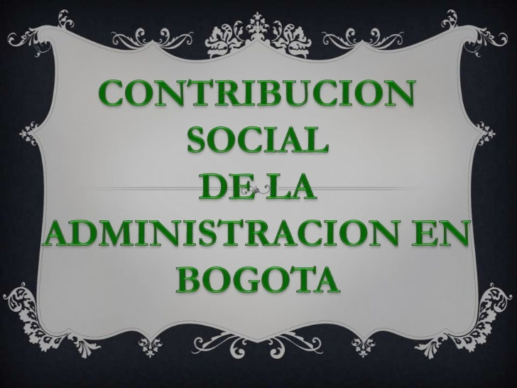 CONTRIBUCION SOCIAL<br />DE LA<br />ADMINISTRACION EN BOGOTA<br />