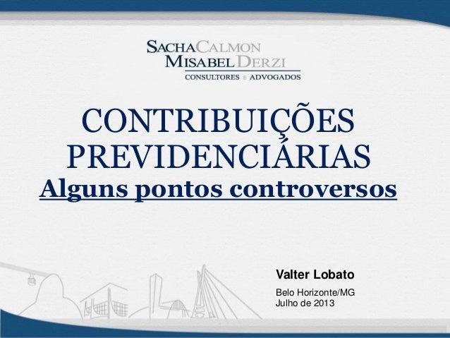 Valter Lobato Belo Horizonte/MG Julho de 2013 CONTRIBUIÇÕES PREVIDENCIÁRIAS Alguns pontos controversos