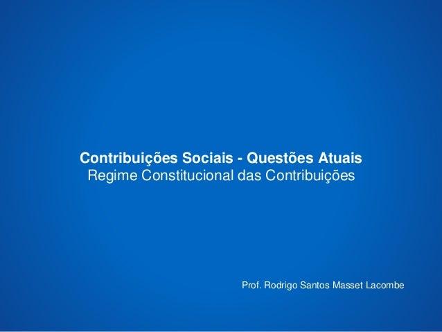 Contribuições Sociais - Questões Atuais  Regime Constitucional das Contribuições  Prof. Rodrigo Santos Masset Lacombe