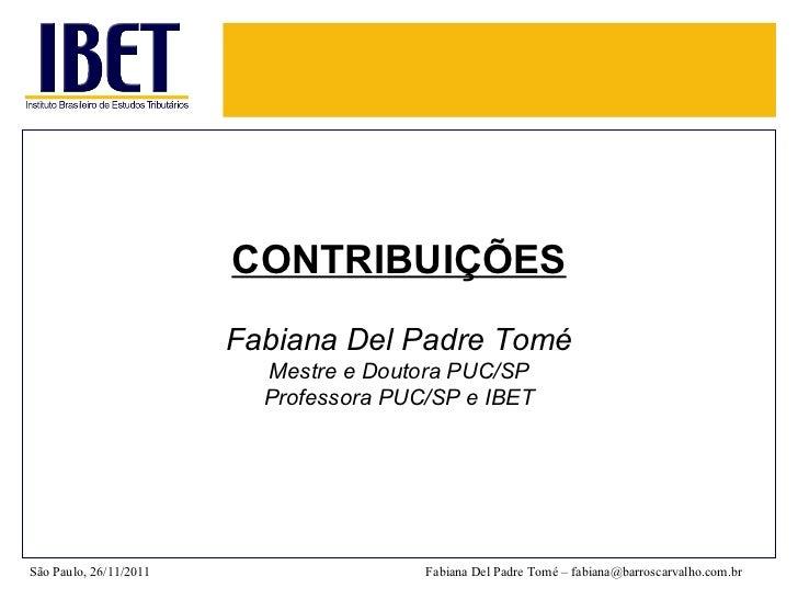 CONTRIBUIÇÕES Fabiana Del Padre Tomé Mestre e Doutora PUC/SP Professora PUC/SP e IBET São Paulo, 26/11/2011 Fabiana Del Pa...