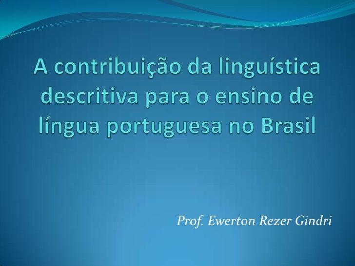 A contribuição da linguística descritiva para o ensino de língua portuguesa no Brasil<br />Prof. Ewerton Rezer Gindri<br />