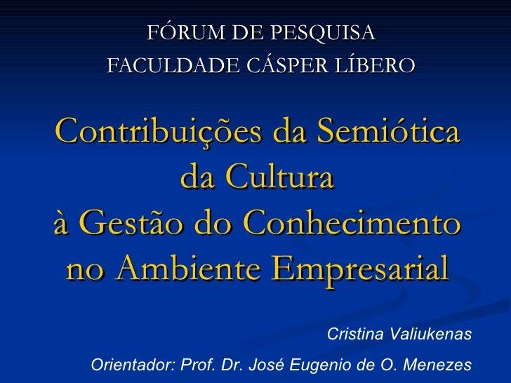 Contribuições da Semiótica da Cultura à Gestão do Conhecimento no Ambiente Empresarial FÓRUM DE PESQUISA FACULDADE CÁSPER ...