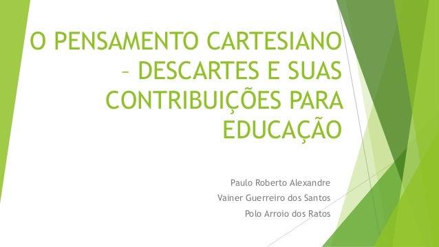 O PENSAMENTO CARTESIANO – DESCARTES E SUAS CONTRIBUIÇÕES PARA EDUCAÇÃO Paulo Roberto Alexandre Vainer Guerreiro dos Santos...
