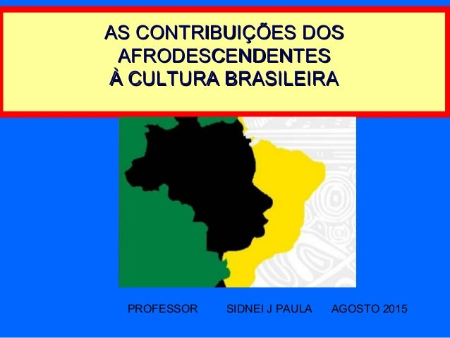 AS CONTRIBUIÇÕES DOSAS CONTRIBUIÇÕES DOS AFRODESCENDENTESAFRODESCENDENTES À CULTURA BRASILEIRAÀ CULTURA BRASILEIRA PROFESS...