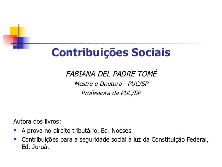 <ul><li>Contribuições Sociais </li></ul><ul><li>FABIANA DEL PADRE TOMÉ </li></ul><ul><li>Mestre e Doutora - PUC/SP </li></...