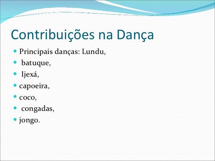 Contribuições na Dança <ul><li>Principais danças: Lundu, </li></ul><ul><li> batuque, </li></ul><ul><li> Ijexá, </li></ul...