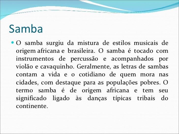 Samba <ul><li>O samba surgiu da mistura de estilos musicais de origemafricanae brasileira. O samba é tocado com instrume...
