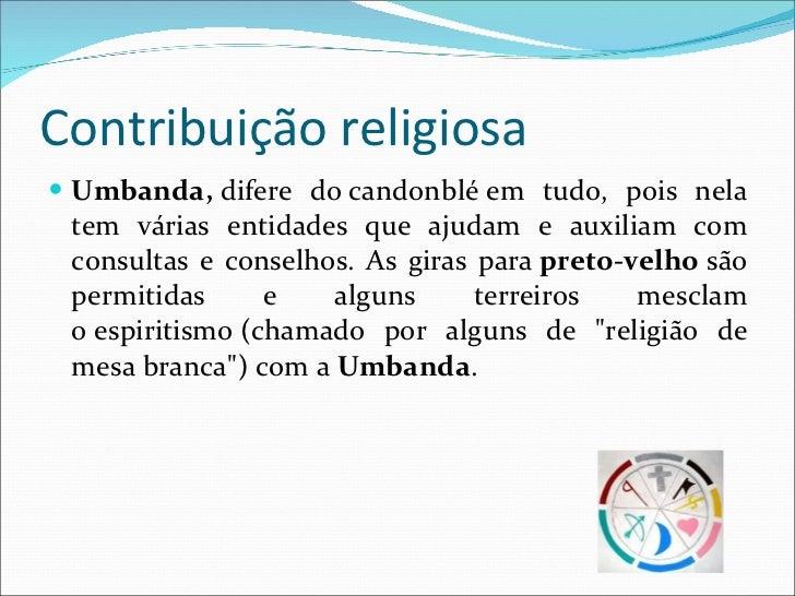 Contribuição religiosa <ul><li>Umbanda, difere docandonbléem tudo, pois nela tem várias entidades que ajudam e auxiliam...