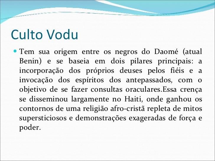 Culto Vodu <ul><li>Tem sua origem entre os negros do Daomé (atual Benin) e se baseia em dois pilares principais: a incorpo...