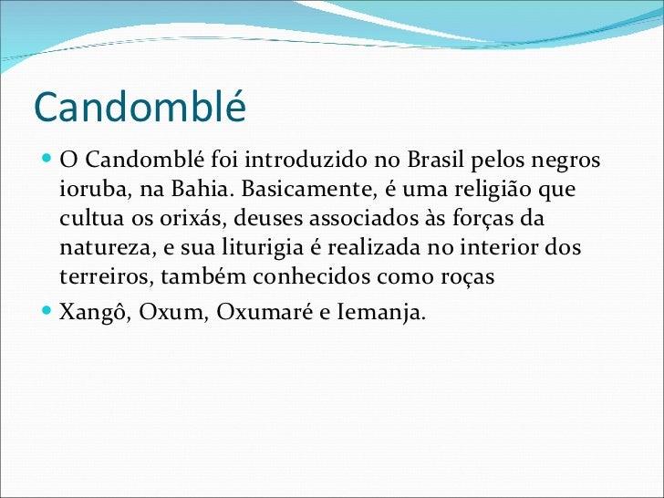 Candomblé <ul><li>O Candomblé foi introduzido no Brasil pelos negros ioruba, na Bahia. Basicamente, é uma religião que cul...