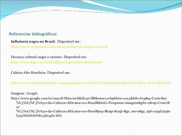Referencias bibliográficas: <ul><li>Influência negra no Brasil.  Disponível em:  </li></ul><ul><li>http://www.coladaweb.co...