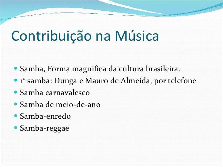 Contribuição na Música <ul><li>Samba, Forma magnifica da cultura brasileira. </li></ul><ul><li>1° samba: Dunga e Mauro de ...