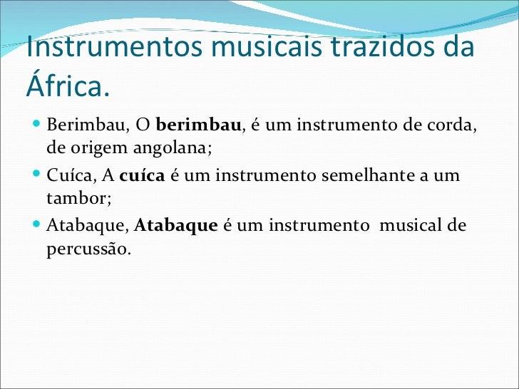 Instrumentos musicais trazidos da África. <ul><li>Berimbau, O berimbau , é um instrumentodecorda, de origemangolana; <...