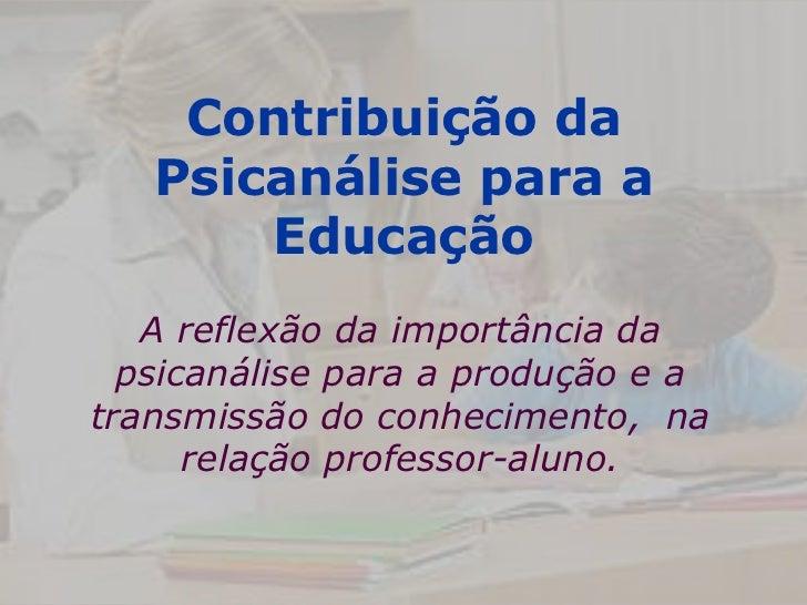 Contribuição da   Psicanálise para a       Educação   A reflexão da importância da  psicanálise para a produção e atransmi...