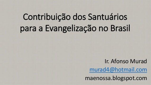 Contribuição dos Santuários para a Evangelização no Brasil Ir. Afonso Murad murad4@hotmail.com maenossa.blogspot.com