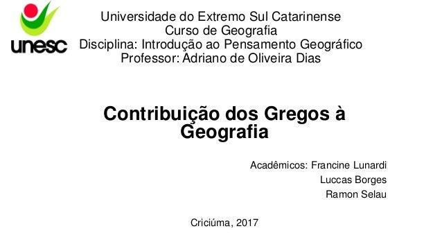 Contribuição dos Gregos à Geografia Acadêmicos: Francine Lunardi Luccas Borges Ramon Selau Criciúma, 2017 Universidade do ...