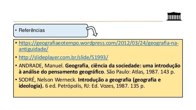 • https://geografiaeotempo.wordpress.com/2012/03/24/geografia-na- antiguidade/ • http://slideplayer.com.br/slide/51993/ • ...