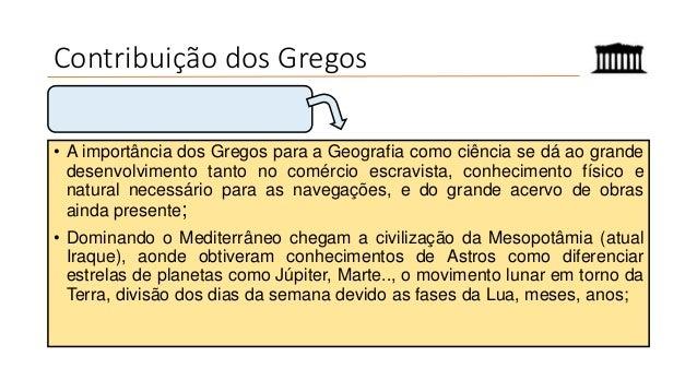 Contribuição dos Gregos • A importância dos Gregos para a Geografia como ciência se dá ao grande desenvolvimento tanto no ...