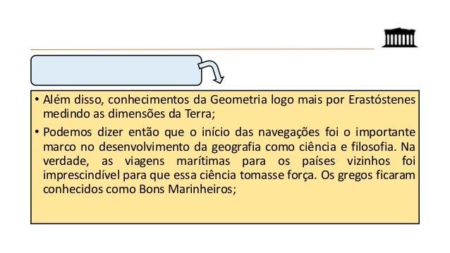 • Além disso, conhecimentos da Geometria logo mais por Erastóstenes medindo as dimensões da Terra; • Podemos dizer então q...