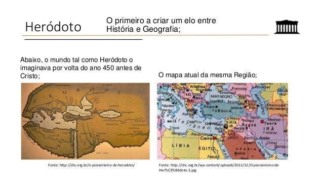 Heródoto O primeiro a criar um elo entre História e Geografia; Fonte: http://chc.org.br/o-pioneirismo-de-herodoto/ Abaixo,...