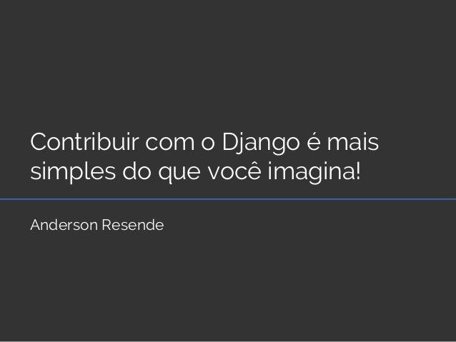 Contribuir com o Django é mais simples do que você imagina! Anderson Resende