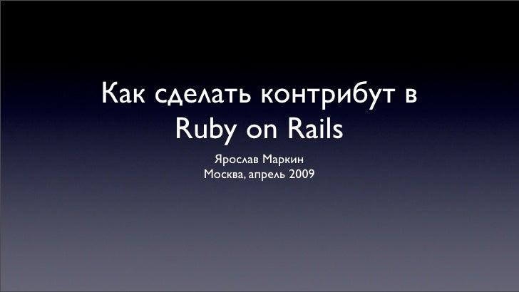Как сделать контрибут в      Ruby on Rails         Ярослав Маркин        Москва, апрель 2009