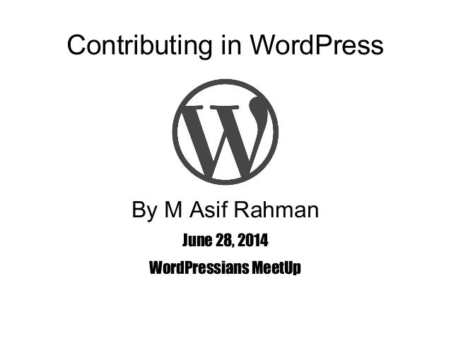 Contributing in WordPress By M Asif Rahman June 28, 2014 WordPressians MeetUp