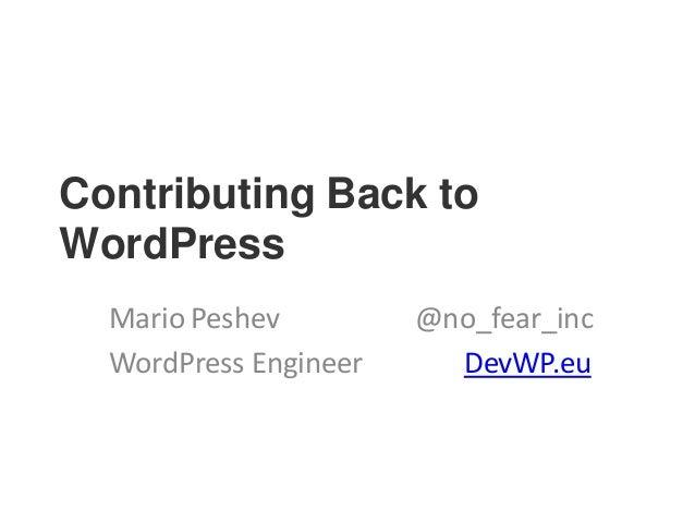 Contributing Back to WordPress Mario Peshev @no_fear_inc WordPress Engineer DevWP.eu
